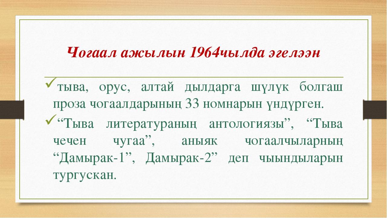 Чогаал ажылын 1964чылда эгелээн тыва, орус, алтай дылдарга шүлүк болгаш проза...