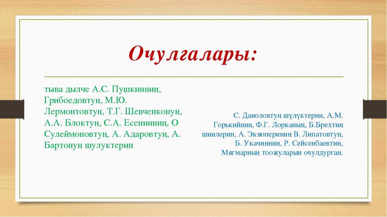 Очулгалары: тыва дылче А.С. Пушкинниң, Грибоедовтуң, М.Ю. Лермонтовтуң, Т.Г....