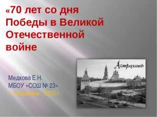 Медкова Е.Н. МБОУ «СОШ № 23» г. Астрахань - 2015 г. «70 лет со дня Победы в В