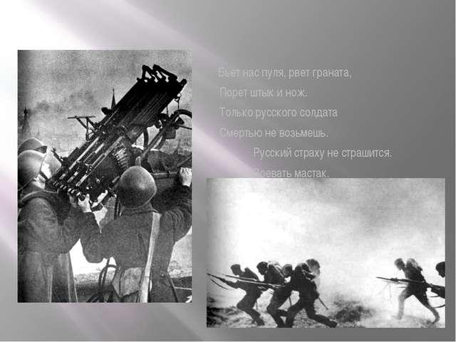 Бьет нас пуля, рвет граната, Порет штык и нож. Только русского солдата Смерт...