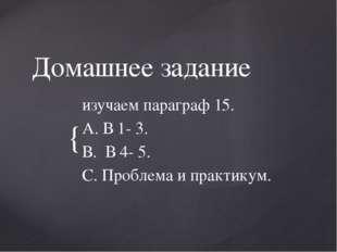 Домашнее задание изучаем параграф 15. А. В 1- 3. В. В 4- 5. С. Проблема и пра