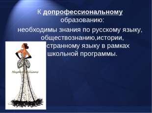 К допрофессиональному образованию: необходимы знания по русскому языку, общес