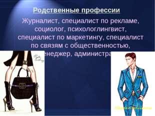 Родственные профессии Журналист, специалист по рекламе, социолог, психологли