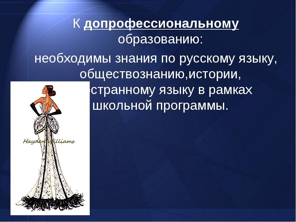 К допрофессиональному образованию: необходимы знания по русскому языку, общес...