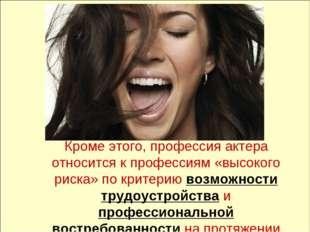 Кроме этого, профессия актера относится к профессиям «высокого риска» по кри