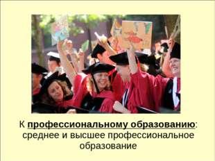 К профессиональному образованию: среднее и высшее профессиональное образование
