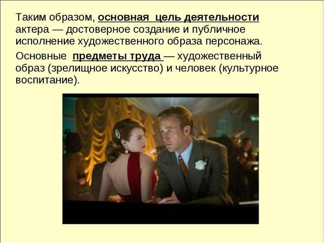 Таким образом, основная цель деятельности актера — достоверное создание и пу...