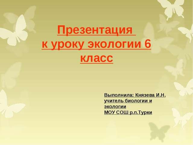 Презентация к уроку экологии 6 класс Выполнила: Князева И.Н. учитель биологии...