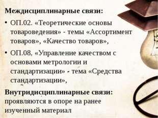 Междисциплинарные связи: ОП.02. «Теоретические основы товароведения» - темы