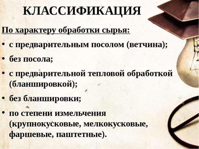 КЛАССИФИКАЦИЯ По характеру обработки сырья: с предварительным посолом (ветчин...