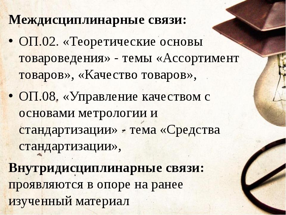 Междисциплинарные связи: ОП.02. «Теоретические основы товароведения» - темы...