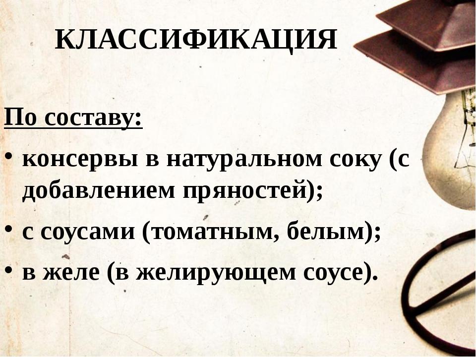 КЛАССИФИКАЦИЯ По составу: консервы в натуральном соку (с добавлением пряносте...