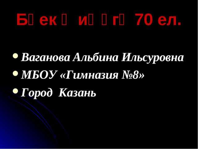 Бөек җиңүгә 70 ел. Ваганова Альбина Ильсуровна МБОУ «Гимназия №8» Город Казань