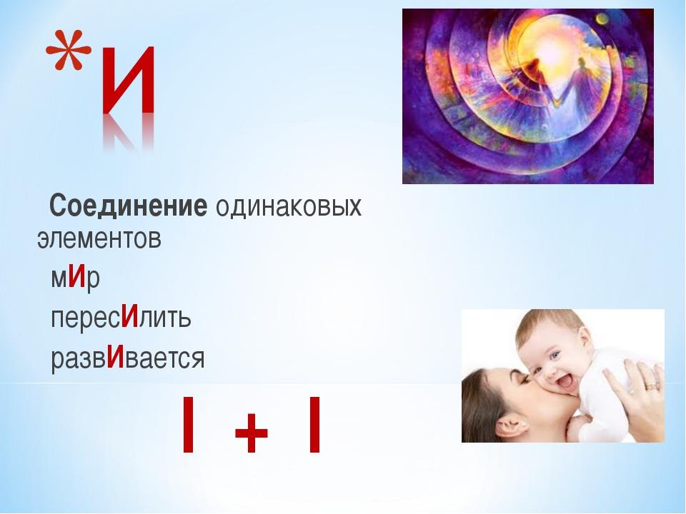 Соединение одинаковых элементов мИр пересИлить развИвается I + I