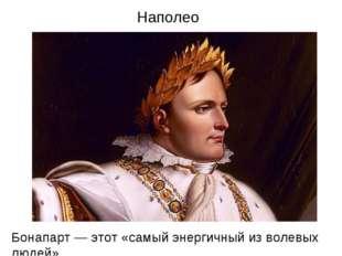 Наполеон Бонапарт — этот «самый энергичный из волевых людей»
