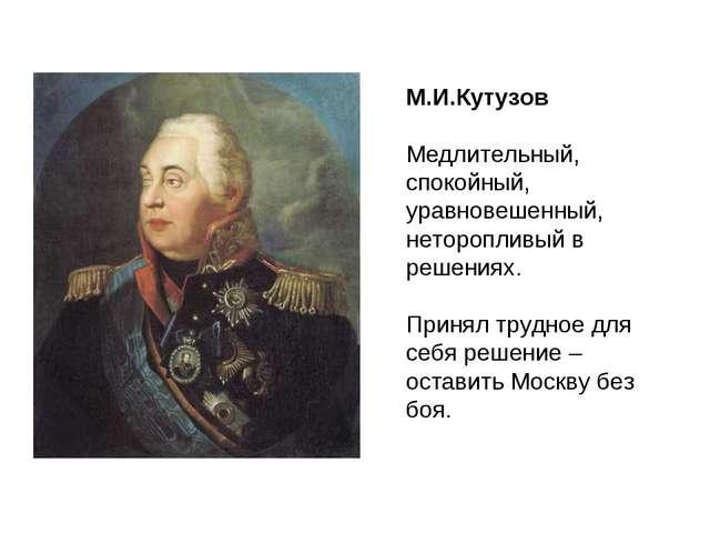 М.И.Кутузов Медлительный, спокойный, уравновешенный, неторопливый в решениях....