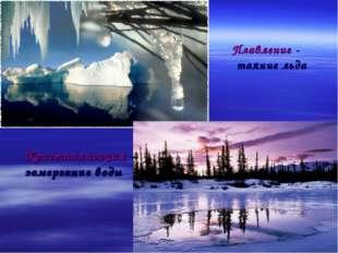 Плавление - таяние льда * Кристаллизация – замерзание воды