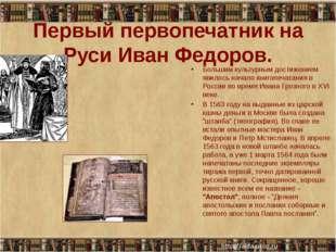 Первый первопечатник на Руси Иван Федоров.  Большим культурным достижением я