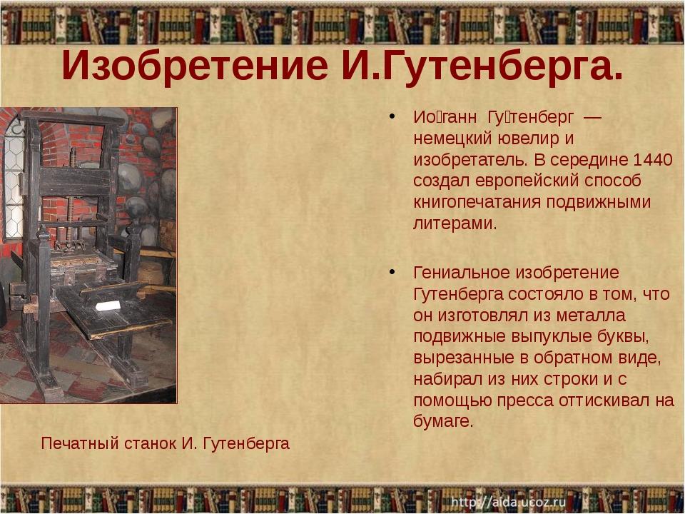 Изобретение И.Гутенберга.  Ио́ганн  Гу́тенберг  — немецкий ювелир и изобрета...