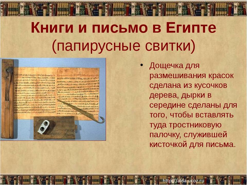 Книги и письмо в Египте (папирусные свитки) Дощечка для размешивания красок...