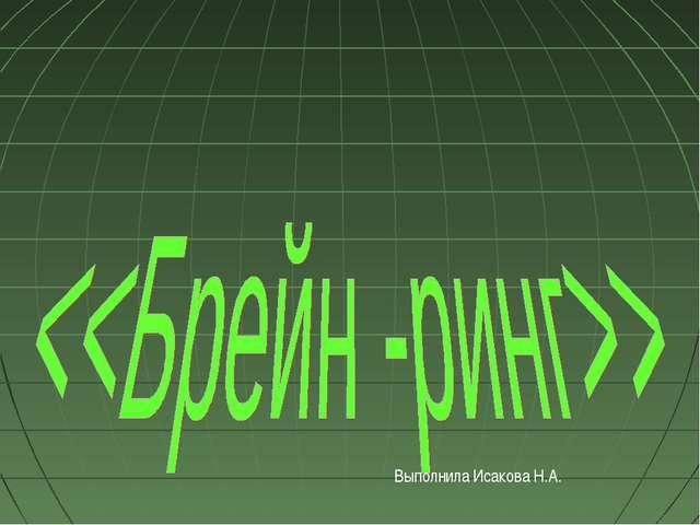 Выполнила Исакова Н.А.