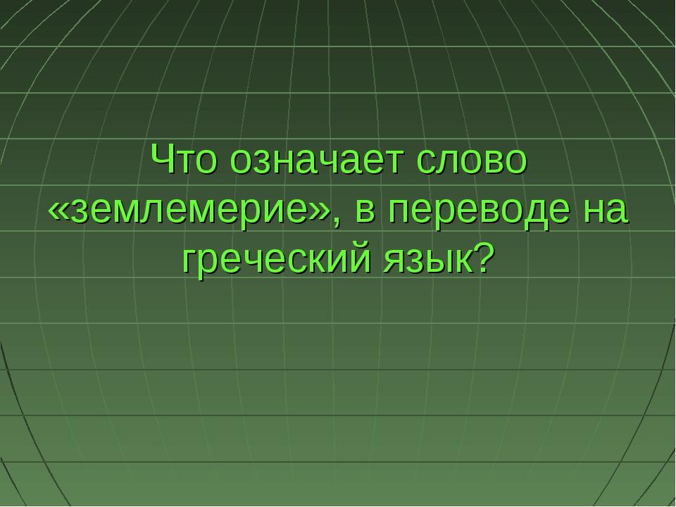 Что означает слово «землемерие», в переводе на греческий язык?
