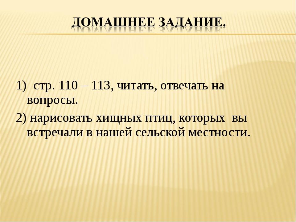 1) стр. 110 – 113, читать, отвечать на вопросы. 2) нарисовать хищных птиц, ко...
