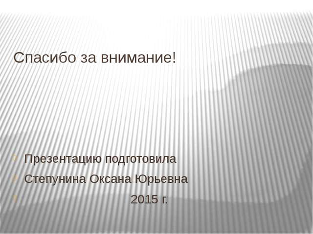 Спасибо за внимание! Презентацию подготовила Степунина Оксана Юрьевна 2015 г.