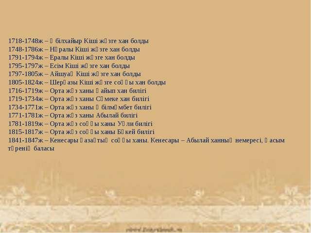 1718-1748ж – Әбілхайыр Кіші жүзге хан болды 1748-1786ж – Нұралы Кіші жүзге ха...