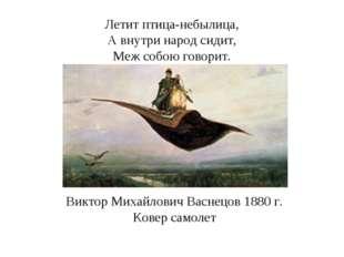 Летит птица-небылица, А внутри народ сидит, Меж собою говорит. Виктор Михайло