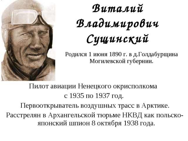 Виталий Владимирович Сущинский Пилот авиации Ненецкого окрисполкома с 1935 по...