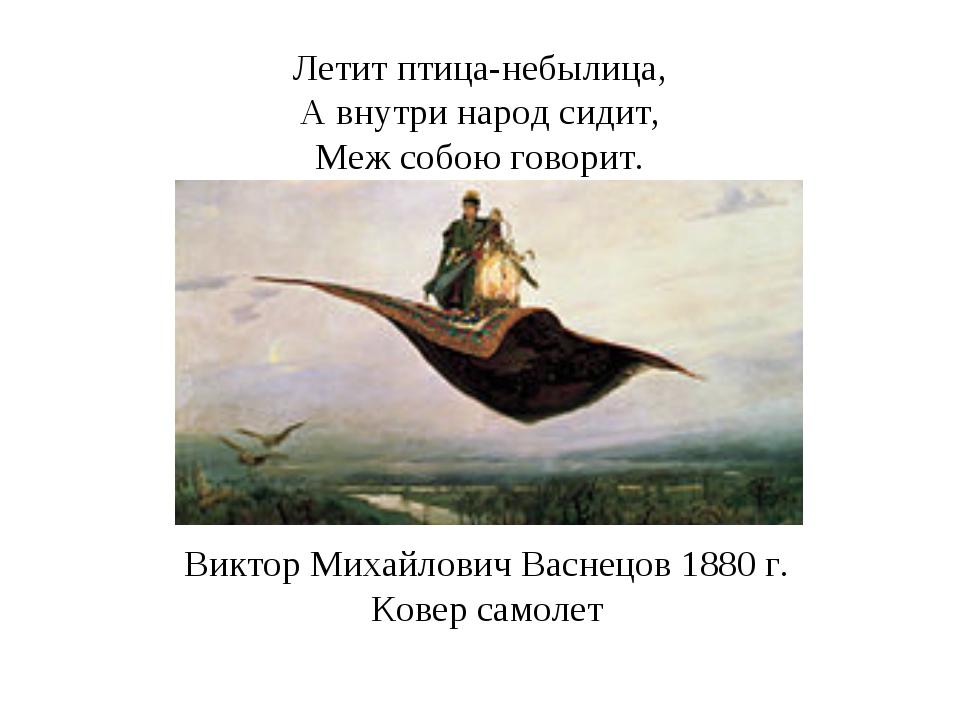 Летит птица-небылица, А внутри народ сидит, Меж собою говорит. Виктор Михайло...