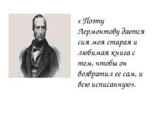 « Поэту Лермонтову дается сия моя старая и любимая книга с тем, чтобы он возв