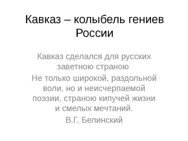 Кавказ – колыбель гениев России Кавказ сделался для русских заветною страною...