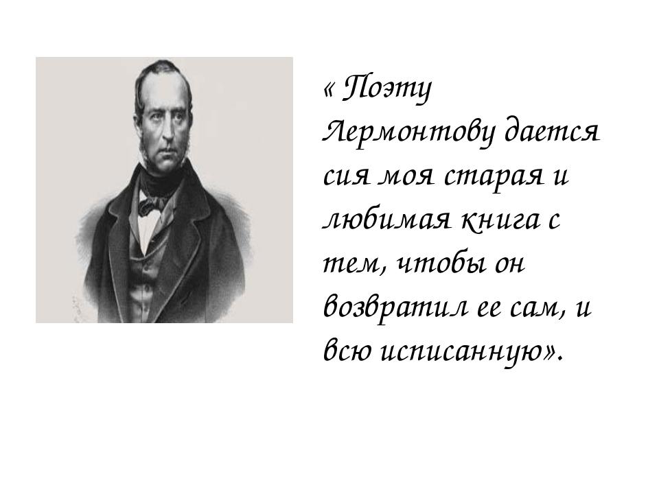 « Поэту Лермонтову дается сия моя старая и любимая книга с тем, чтобы он возв...