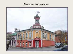 Магазин под часами Старинный купеческий дом с башенкой с городскими часами. Д