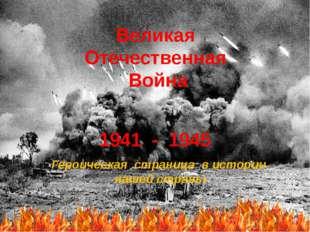 Великая Отечественная Война 1941 - 1945 Героическая страница в истории нашей