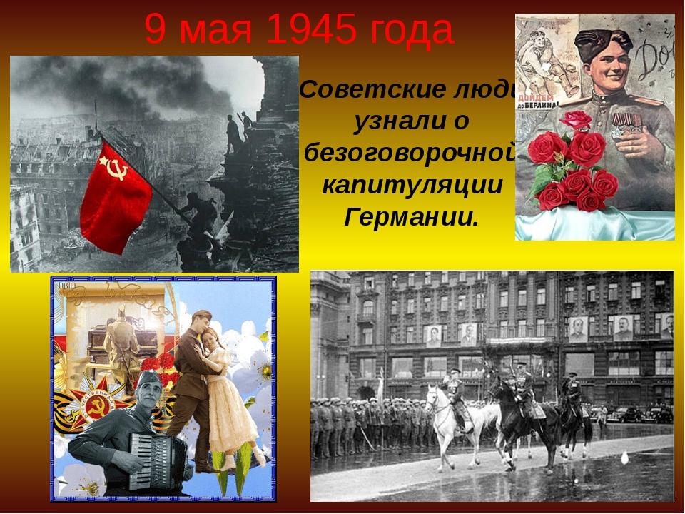 9 мая 1945 года Советские люди узнали о безоговорочной капитуляции Германии.