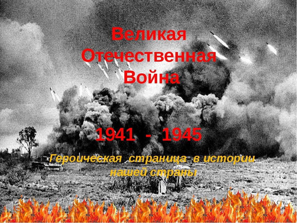 Великая Отечественная Война 1941 - 1945 Героическая страница в истории нашей...