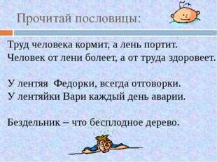 Прочитай пословицы: Труд человека кормит, а лень портит. Человек от лени боле