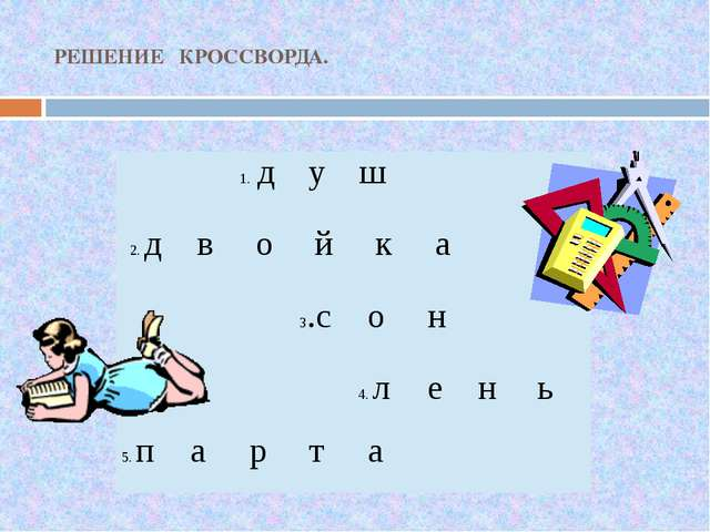 РЕШЕНИЕ КРОССВОРДА. 1.д у ш 2.д в о й к а 3.с о н 4.л е н ь 5.п а р т а