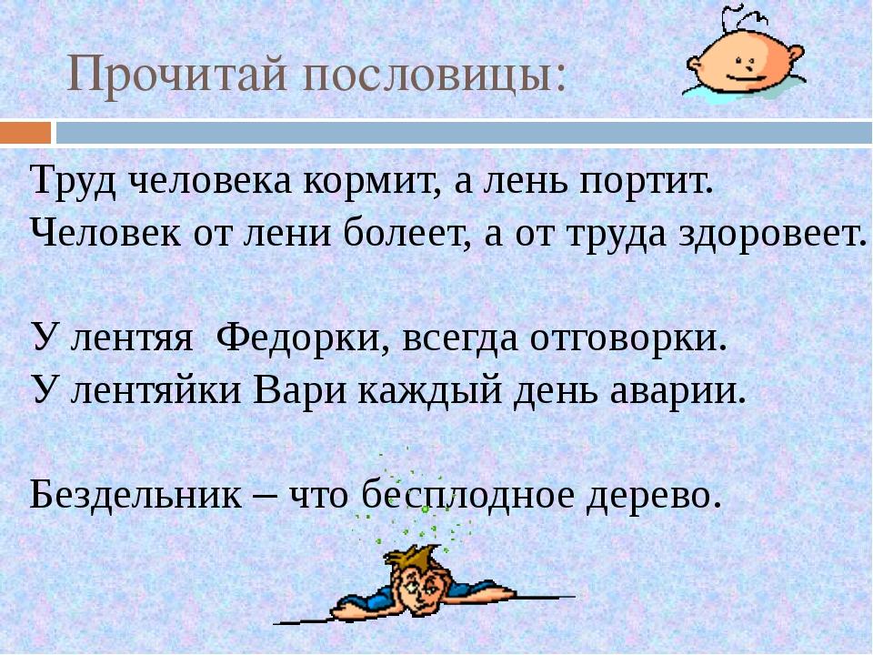 Прочитай пословицы: Труд человека кормит, а лень портит. Человек от лени боле...