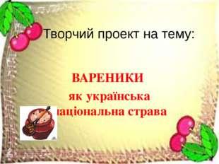 Творчий проект на тему: ВАРЕНИКИ як українська національна страва
