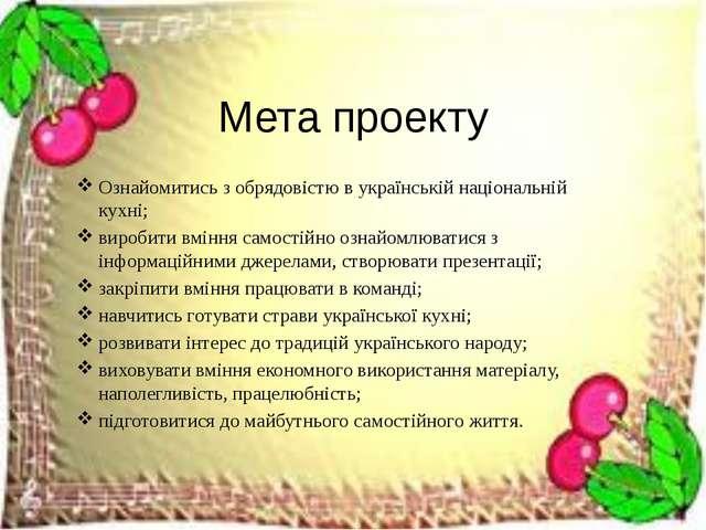 Мета проекту Ознайомитись з обрядовістю в українській національній кухні; вир...