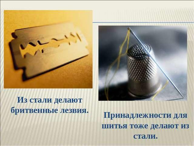 Из стали делают бритвенные лезвия. Принадлежности для шитья тоже делают из ст...