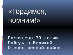 Посвящено 70-летию Победы в Великой Отечественной войне. «Гордимся, помним!»