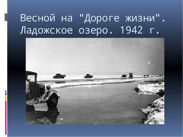 """Весной на """"Дороге жизни"""". Ладожское озеро. 1942 г."""