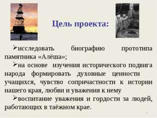 Цель проекта: исследовать биографию прототипа памятника «Алёша»; на основе из