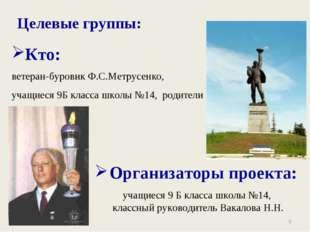 * Целевые группы: Кто: ветеран-буровик Ф.С.Метрусенко, учащиеся 9Б класса шко