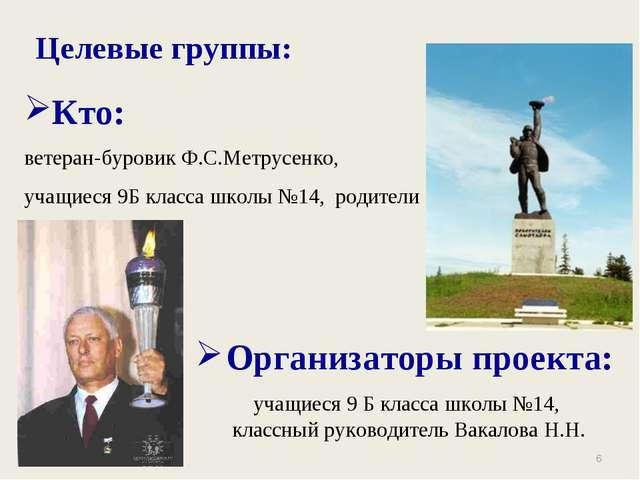 * Целевые группы: Кто: ветеран-буровик Ф.С.Метрусенко, учащиеся 9Б класса шко...